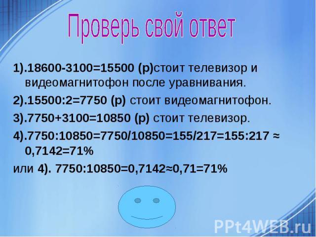 Проверь свой ответ 1).18600-3100=15500 (р)стоит телевизор и видеомагнитофон после уравнивания. 2).15500:2=7750 (р) стоит видеомагнитофон. 3).7750+3100=10850 (р) стоит телевизор. 4).7750:10850=7750/10850=155/217=155:217 ≈ 0,7142=71% или 4). 7750:1085…