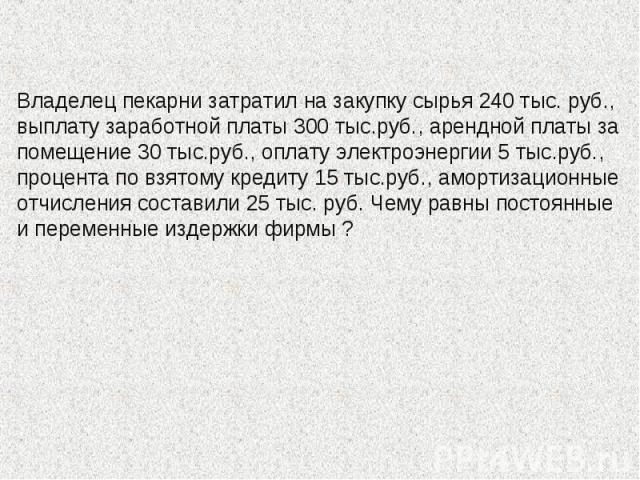 Владелец пекарни затратил на закупку сырья 240 тыс. руб., выплату заработной платы 300 тыс.руб., арендной платы за помещение 30 тыс.руб., оплату электроэнергии 5 тыс.руб., процента по взятому кредиту 15 тыс.руб., амортизационные отчисления составили…