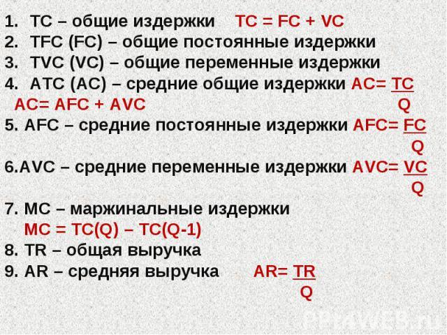 TC – общие издержки TC = FC + VC TFC (FC) – общие постоянные издержки TVC (VC) – общие переменные издержки ATC (AC) – средние общие издержки AC= TC AC= AFC + AVC Q 5. AFC – средние постоянные издержки AFC= FC Q 6.AVC – средние переменные издержки AV…