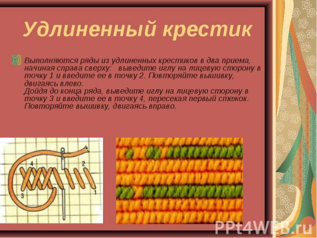 Удлиненный крестик Выполняются ряды из удлиненных крестиков в два приема, начиная справа сверху: выведите иглу на лицевую сторону в точку 1 и введите ее в точку 2. Повторяйте вышивку, двигаясь влево. Дойдя до конца ряда, выведите иглу на лицевую сто…