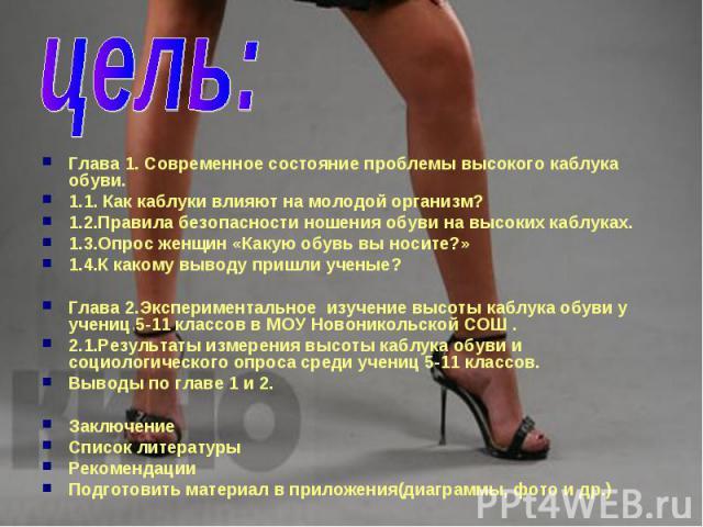 цель: Глава 1. Современное состояние проблемы высокого каблука обуви. 1.1. Как каблуки влияют на молодой организм? 1.2.Правила безопасности ношения обуви на высоких каблуках. 1.3.Опрос женщин «Какую обувь вы носите?» 1.4.К какому выводу пришли учены…