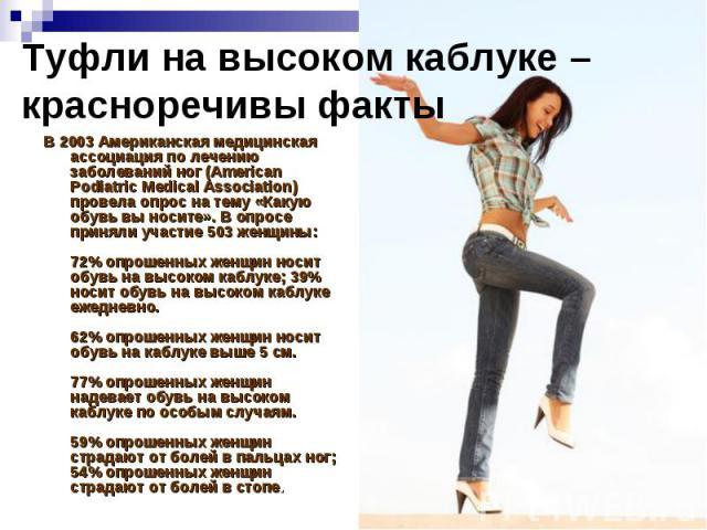 Туфли на высоком каблуке – красноречивы факты В 2003 Американская медицинская ассоциация по лечению заболеваний ног (American Podiatric Medical Association) провела опрос на тему «Какую обувь вы носите». В опросе приняли участие 503 женщины: 72% опр…