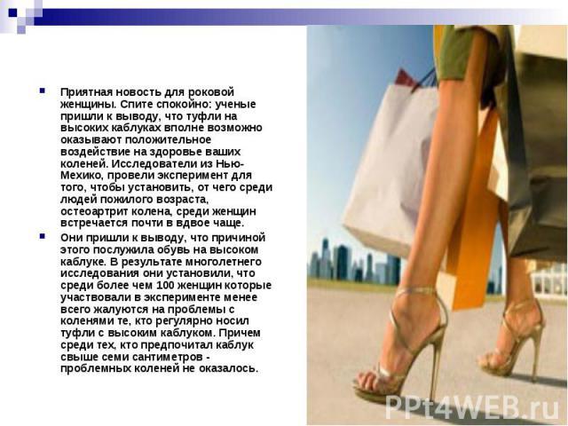 Приятная новость для роковой женщины. Спите спокойно: ученые пришли к выводу, что туфли на высоких каблуках вполне возможно оказывают положительное воздействие на здоровье ваших коленей. Исследователи из Нью-Мехико, провели эксперимент для того, что…