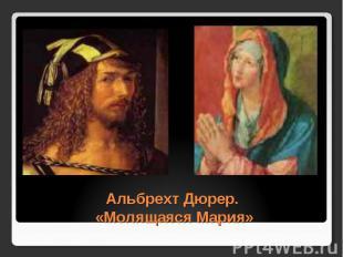 Альбрехт Дюрер. «Молящаяся Мария»