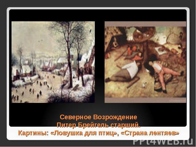 Северное Возрождение Питер Брейгель старший. Картины: «Ловушка для птиц», «Страна лентяев»