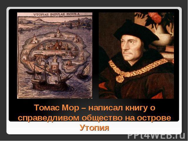 Томас Мор – написал книгу о справедливом общество на острове Утопия