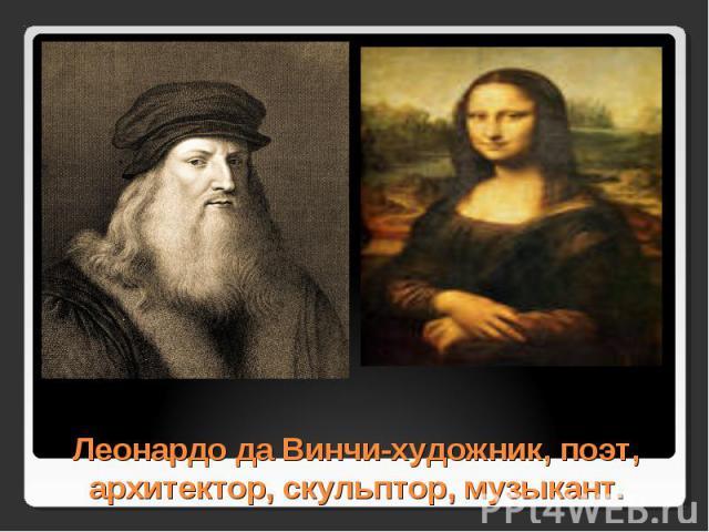 Леонардо да Винчи-художник, поэт, архитектор, скульптор, музыкант.