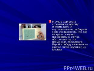И Ольга Сергеевна стремилась к одному: вложить даже в неутешительные сообщения с