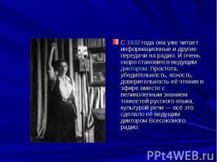 С 1932 года она уже читает информационные и другие передачи на радио. И очень ск