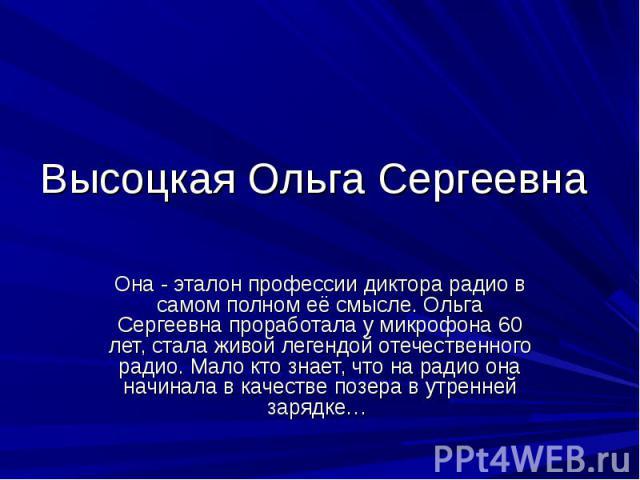 Высоцкая Ольга Сергеевна Она - эталон профессии диктора радио в самом полном её смысле. Ольга Сергеевна проработала у микрофона 60 лет, стала живой легендой отечественного радио. Мало кто знает, что на радио она начинала в качестве позера в утренней…