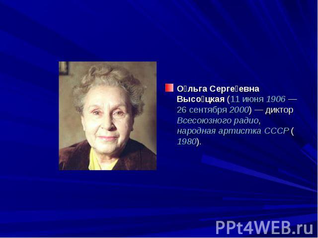 О льга Серге евна Высо цкая (11 июня 1906 — 26 сентября 2000) — диктор Всесоюзного радио, народная артистка СССР (1980).