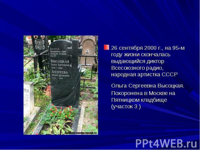 26 сентября 2000 г., на 95-м году жизни скончалась выдающийся диктор Всесоюзного радио, народная артистка СССР Ольга Сергеевна Высоцкая. Похоронена в Москве на Пятницком кладбище (участок 3 )