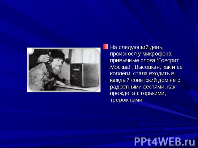 На следующий день, произнося у микрофона привычные слова 'Говорит Москва!', Высоцкая, как и ее коллеги, стала входить в каждый советский дом не с радостными вестями, как прежде, а с горькими, тревожными.