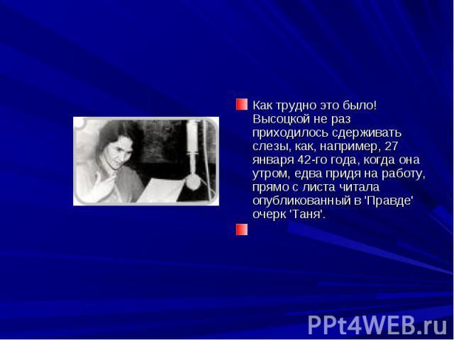 Как трудно это было! Высоцкой не раз приходилось сдерживать слезы, как, например, 27 января 42-го года, когда она утром, едва придя на работу, прямо с листа читала опубликованный в 'Правде' очерк 'Таня'.