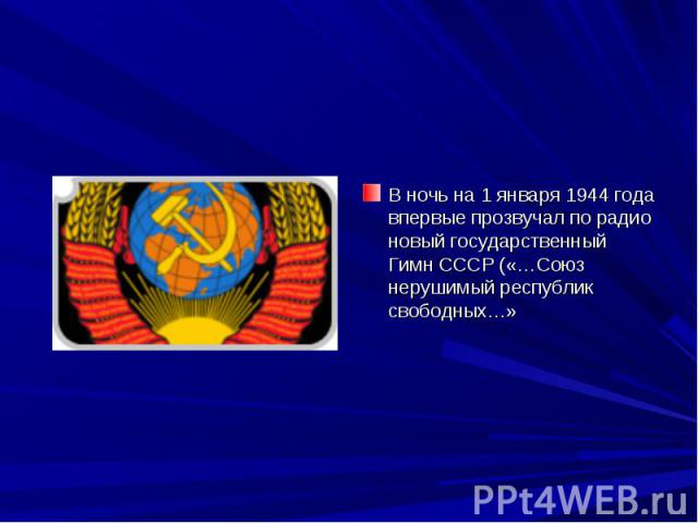 В ночь на 1 января 1944 года впервые прозвучал по радио новый государственный Гимн СССР («…Союз нерушимый республик свободных…»