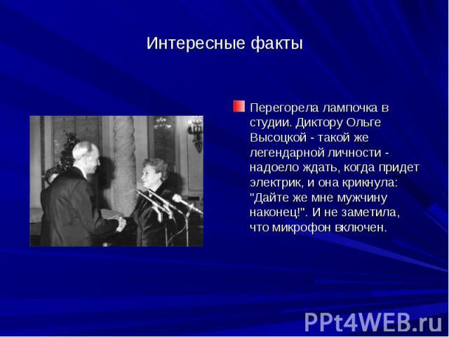 Интересные факты Перегорела лампочка в студии. Диктору Ольге Высоцкой - такой же легендарной личности - надоело ждать, когда придет электрик, и она крикнула: