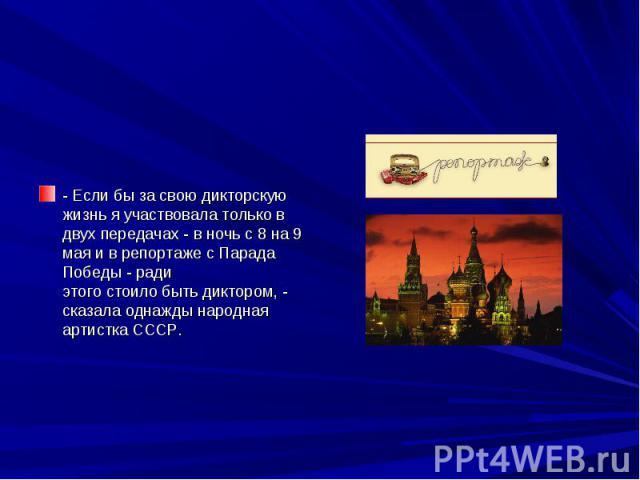 - Если бы за свою дикторскую жизнь я участвовала только в двух передачах - в ночь с 8 на 9 мая и в репортаже с Парада Победы - ради этого стоило быть диктором, - сказала однажды народная артистка СССР.