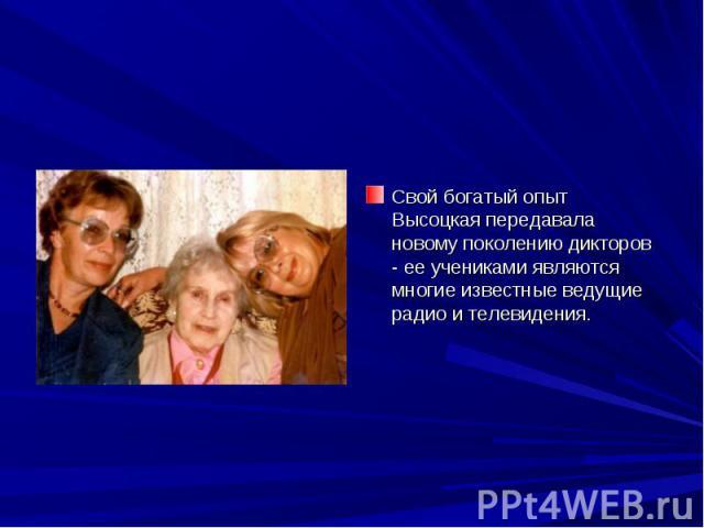 Свой богатый опыт Высоцкая передавала новому поколению дикторов - ее учениками являются многие известные ведущие радио и телевидения.