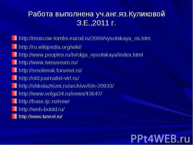 Работа выполнена уч.анг.яз.Куликовой З.Е.,2011 г. http://moscow-tombs.narod.ru/2000/vysotskaya_os.htm http://ru.wikipedia.org/wiki/ http://www.peoples.ru/tv/olga_vysotskaya/index.html http://www.tvmuseum.ru/ http://smolensk.forumei.ru/ http://old.jo…
