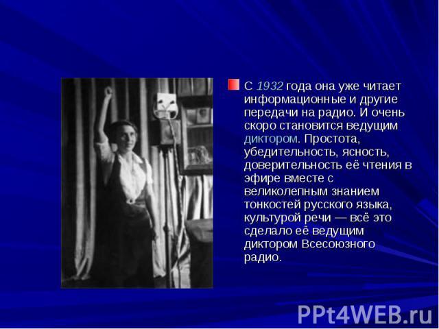 С 1932 года она уже читает информационные и другие передачи на радио. И очень скоро становится ведущим диктором. Простота, убедительность, ясность, доверительность её чтения в эфире вместе с великолепным знанием тонкостей русского языка, культурой р…