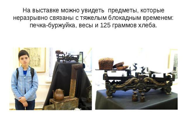 На выставке можно увидеть предметы, которые неразрывно связаны с тяжелым блокадным временем: печка-буржуйка, весы и 125 граммов хлеба.