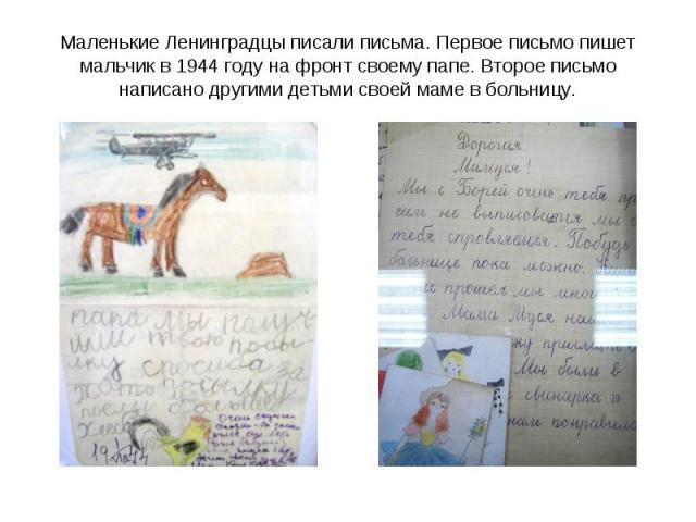 Маленькие Ленинградцы писали письма. Первое письмо пишет мальчик в 1944 году на фронт своему папе. Второе письмо написано другими детьми своей маме в больницу.