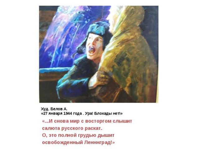 Худ. Белов А. «27 января 1944 года . Ура! Блокады нет!» «...И снова мир с восторгом слышит салюта русского раскат. О, это полной грудью дышит освобожденный Ленннград!»