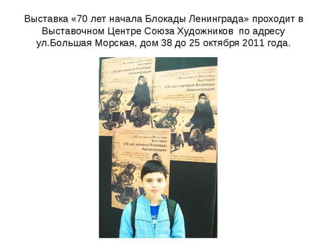 Выставка «70 лет начала Блокады Ленинграда» проходит в Выставочном Центре Союза Художников по адресу ул.Большая Морская, дом 38 до 25 октября 2011 года.