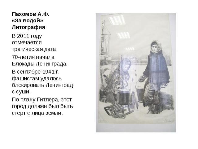 Пахомов А.Ф. «За водой» Литография В 2011 году отмечается трагическая дата 70-летия начала Блокады Ленинграда. В сентябре 1941 г. фашистам удалось блокировать Ленинград с суши. По плану Гитлера, этот город должен был быть стерт с лица земли.