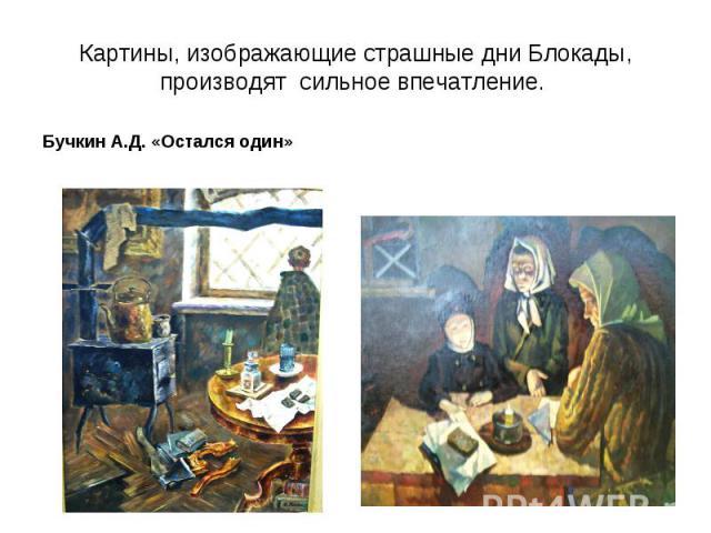 Картины, изображающие страшные дни Блокады, производят сильное впечатление. Бучкин А.Д. «Остался один»