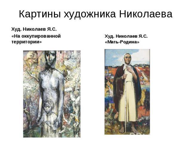 Картины художника Николаева Худ. Николаев Я.С. «На оккупированной территории» Худ. Николаев Я.С. «Мать-Родина»