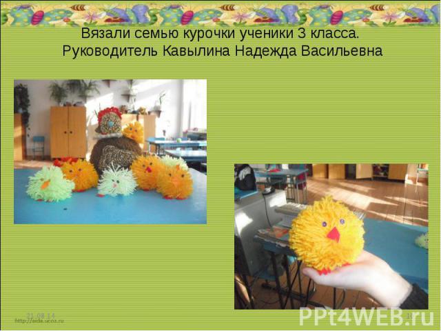 Вязали семью курочки ученики 3 класса. Руководитель Кавылина Надежда Васильевна