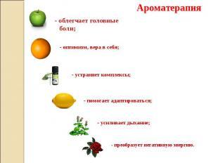 Ароматерапия - облегчает головные боли; - оптимизм, вера в себя; - устраняет ком