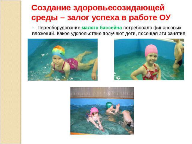 Создание здоровьесозидающей среды – залог успеха в работе ОУ Переоборудование малого бассейна потребовало финансовых вложений. Какое удовольствие получают дети, посещая эти занятия.