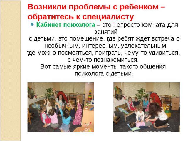 Возникли проблемы с ребенком – обратитесь к специалисту Кабинет психолога – это непросто комната для занятий с детьми, это помещение, где ребят ждет встреча с необычным, интересным, увлекательным, где можно посмеяться, поиграть, чему-то удивиться, с…
