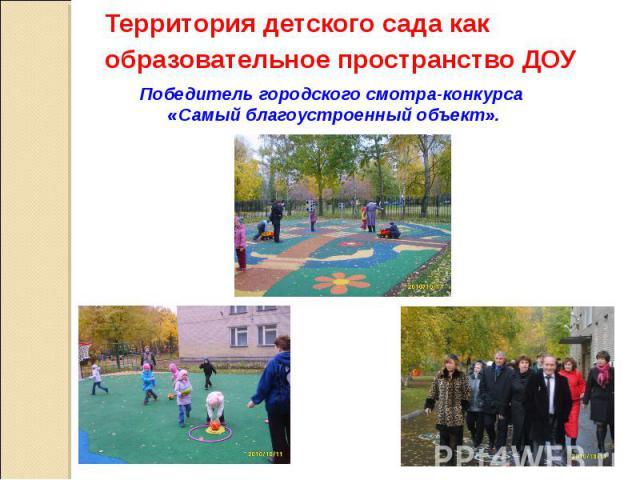 Территория детского сада как образовательное пространство ДОУ Победитель городского смотра-конкурса «Самый благоустроенный объект».