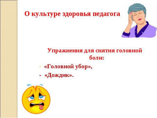 О культуре здоровья педагога Упражнения для снятия головной боли: «Головной убор», - «Дождик».