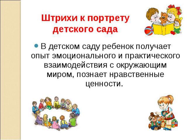 Штрихи к портрету детского сада В детском саду ребенок получает опыт эмоционального и практического взаимодействия с окружающим миром, познает нравственные ценности.
