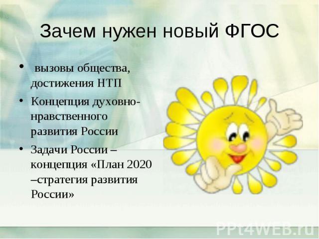 Зачем нужен новый ФГОС вызовы общества, достижения НТП Концепция духовно-нравственного развития России Задачи России –концепция «План 2020 –стратегия развития России»