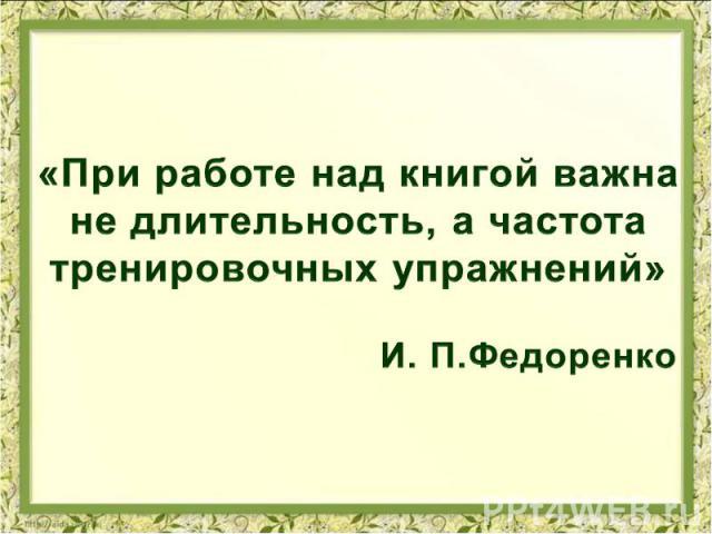 «При работе над книгой важна не длительность, а частота тренировочных упражнений» И. П.Федоренко