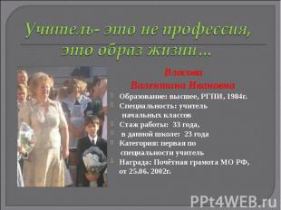 Учитель- это не профессия, это образ жизни Власова Валентина Ивановна Образовани