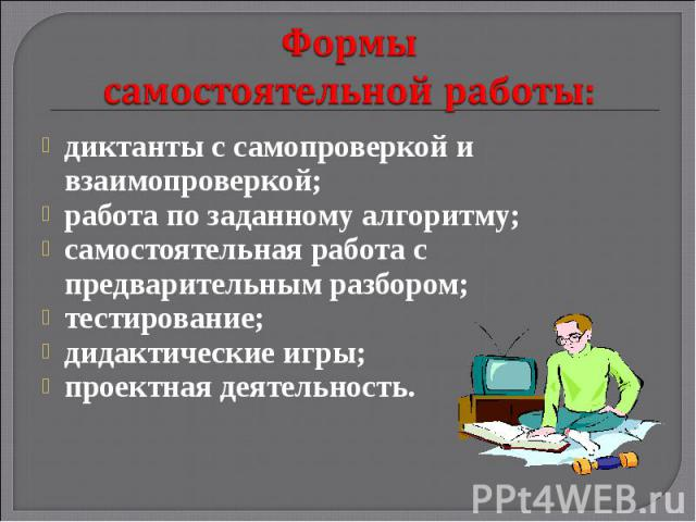 Формы самостоятельной работы: диктанты с самопроверкой и взаимопроверкой; работа по заданному алгоритму; самостоятельная работа с предварительным разбором; тестирование; дидактические игры; проектная деятельность.