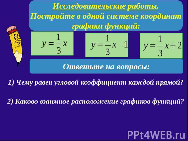 Исследовательские работы. Постройте в одной системе координат графики функций: Ответьте на вопросы: 1) Чему равен угловой коэффициент каждой прямой? 2) Каково взаимное расположение графиков функций?