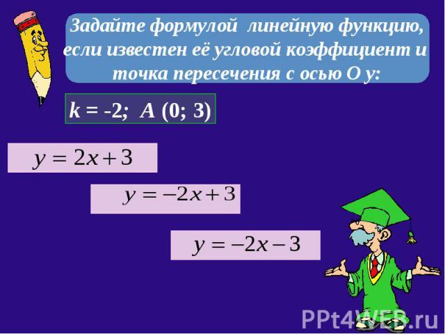 Задайте формулой линейную функцию, если известен её угловой коэффициент и точка пересечения с осью О у: