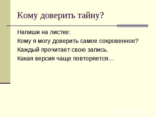 Кому доверить тайну? Напиши на листке: Кому я могу доверить самое сокровенное? Каждый прочитает свою запись. Какая версия чаще повторяется…