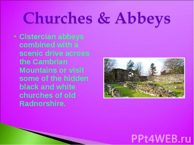 Churches & Abbeys Cistercian abbeys combined with a scenic drive across the Cambrian Mountains or visit some of the hidden black and white churches of old Radnorshire.