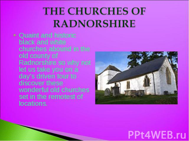 THE CHURCHES OF RADNORSHIRE Quaint and historic black and white churches abound in the old county of Radnorshire so why not let us take you on a day's driven tour to discover these wonderful old churches set in the remotest of locations.