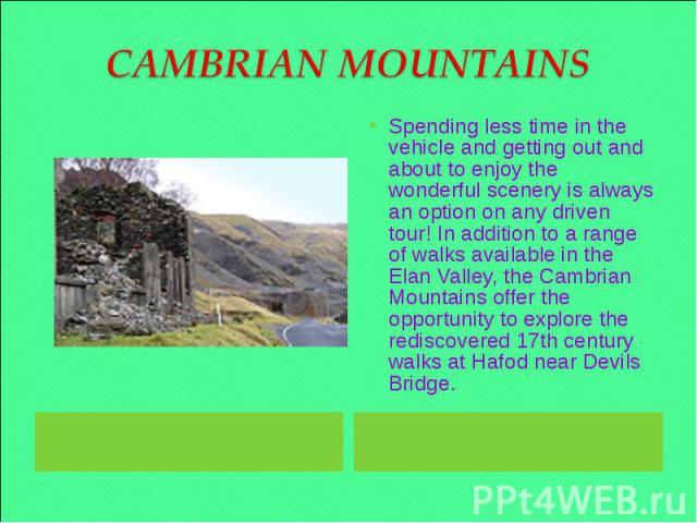 CAMBRIAN MOUNTAINS Spending less time in the vehicle and getting out and about to enjoy the wonderful scenery is always an option on any driven tour! In addition to a range of walks available in the Elan Valley, the Cambrian Mountains offer the oppo…