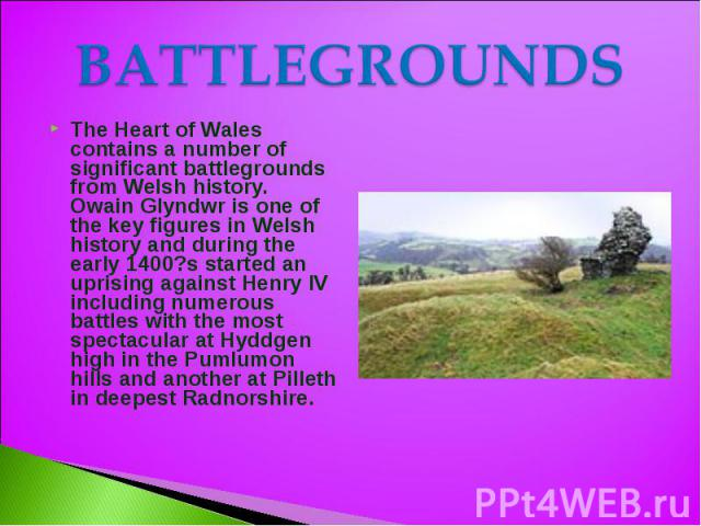 BATTLEGROUNDS The Heart of Wales contains a number of significant battlegrounds from Welsh history. Owain Glyndwr is one of the key figures in Welsh history and during the early 1400?s started an uprising against Henry IV including numerous battles …