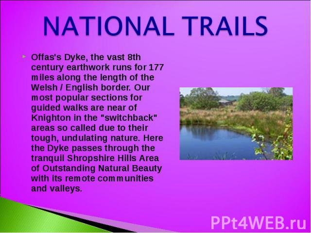 NATIONAL TRAILS Offas's Dyke, the vast 8th century earthwork runs for 177 miles along the length of the Welsh / English border. Our most popular sections for guided walks are near of Knighton in the